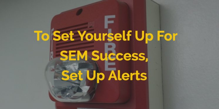 To Set Yourself Up For SEM Success, Set Up Alerts